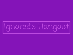 Ignored's Hangout (W․I․P)